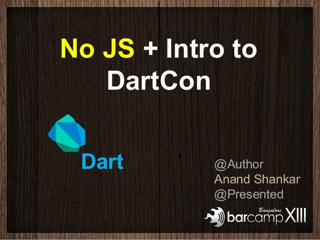 No JS + Intro to   DartCon Dart       @Author            Anand Shankar            @Presented