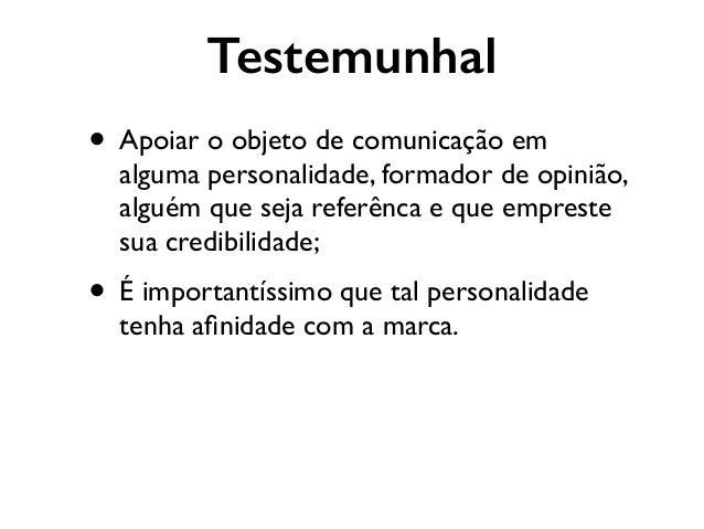 Testemunhal • Apoiar o objeto de comunicação em alguma personalidade, formador de opinião, alguém que seja referênca e que...