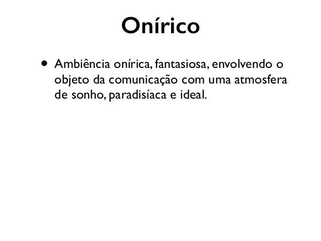Onírico • Ambiência onírica, fantasiosa, envolvendo o objeto da comunicação com uma atmosfera de sonho, paradisíaca e idea...