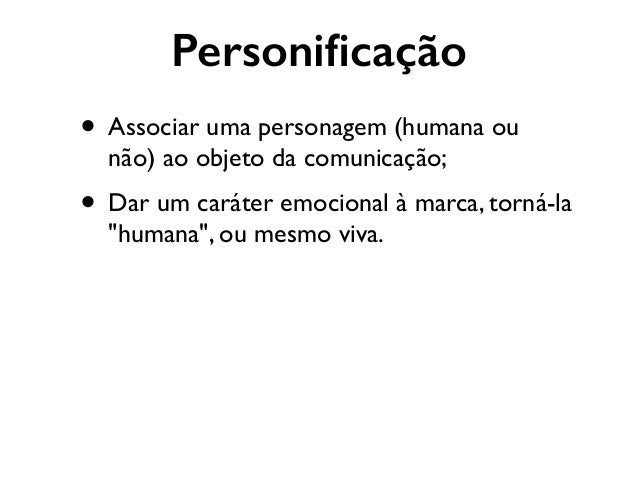 Personificação • Associar uma personagem (humana ou não) ao objeto da comunicação;  • Dar um caráter emocional à marca, to...