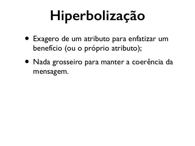 Hiperbolização • Exagero de um atributo para enfatizar um benefício (ou o próprio atributo);  • Nada grosseiro para mante...