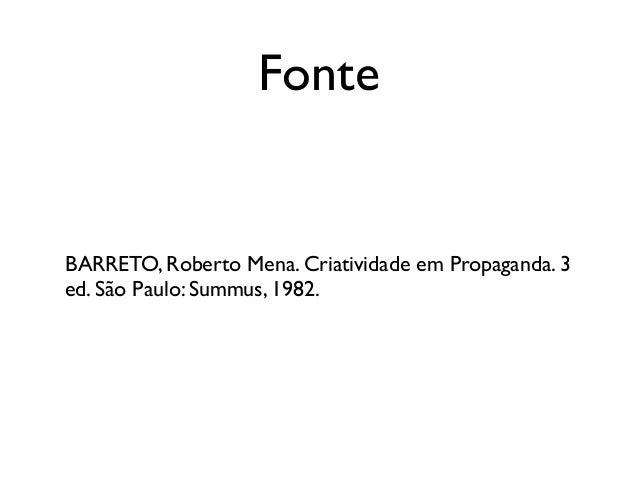 Fonte BARRETO, Roberto Mena. Criatividade em Propaganda. 3 ed. São Paulo: Summus, 1982.
