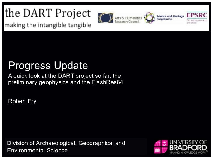Progress Update A quick look at the DART project so far, the preliminary geophysics and the FlashRes64 Robert Fry Division...