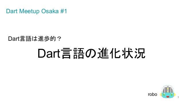 Dart言語は進歩的? Dart言語の進化状況 1 Dart Meetup Osaka #1 robo