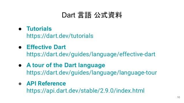 Dart 言語 公式資料 ● Tutorials https://dart.dev/tutorials ● Effective Dart https://dart.dev/guides/language/effective-dart ● A t...