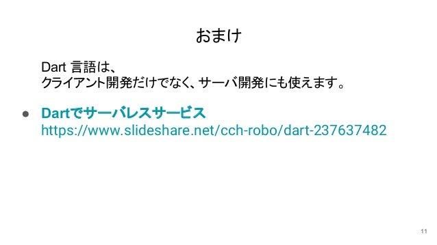 おまけ Dart 言語は、 クライアント開発だけでなく、サーバ開発にも使えます。 ● Dartでサーバレスサービス https://www.slideshare.net/cch-robo/dart-237637482 11