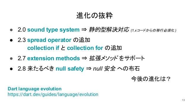 ● 2.0 sound type system ⇒ 静的型解決対応 (1.xコードからの移行必須化 ) ● 2.3 spread operator の追加 collection if と collection for の追加 ● 2.7 ext...