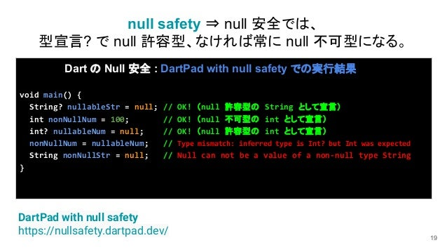 19 Dart の Null 安全 : DartPad with null safety での実行結果 void main() { String? nullableStr = null; // OK! (null 許容型の String として...