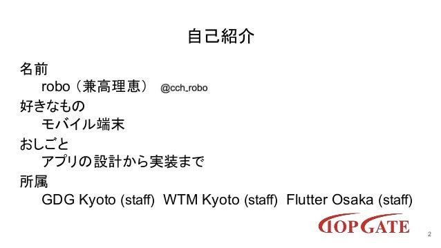 自己紹介 名前 robo (兼高理恵) 好きなもの モバイル端末 おしごと アプリの設計から実装まで 所属 GDG Kyoto (staff) WTM Kyoto (staff) Flutter Osaka (staff) 2