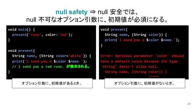21 null safety ⇒ null 安全では、 null 不可なオプション引数に、初期値が必須になる。 void present( String name, {String color}) { print('I send you a $...