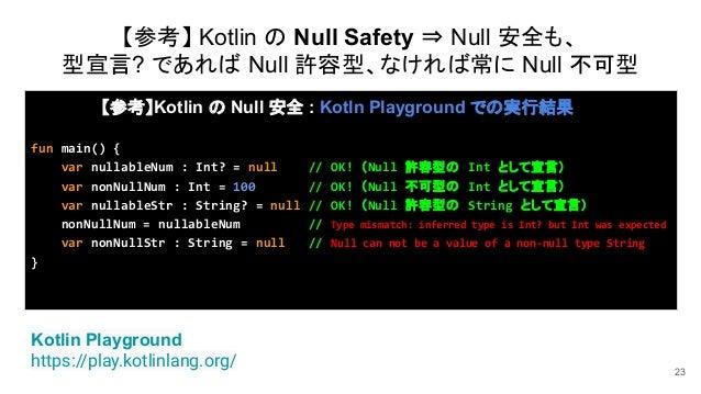 23 Kotlin Playground https://play.kotlinlang.org/ 【参考】Kotlin の Null 安全 : Kotln Playground での実行結果 fun main() { var nullable...