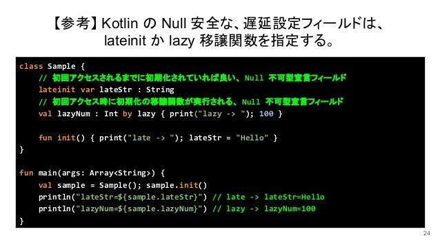 24 class Sample { // 初回アクセスされるまでに初期化されていれば良い、 Null 不可型宣言フィールド lateinit var lateStr : String // 初回アクセス時に初期化の移譲関数が実行される、 Nul...