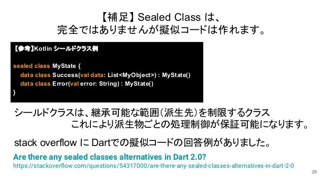 26 Are there any sealed classes alternatives in Dart 2.0? https://stackoverflow.com/questions/54317000/are-there-any-sealed...