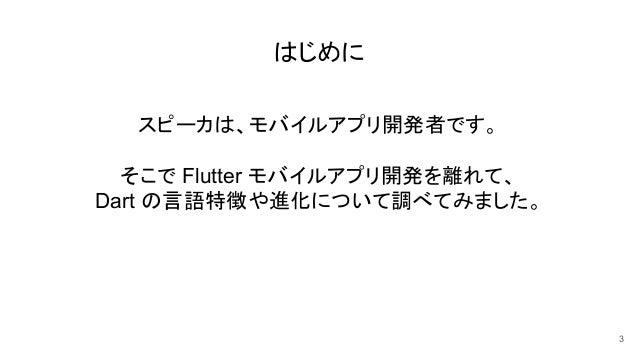 はじめに スピーカは、モバイルアプリ開発者です。 そこで Flutter モバイルアプリ開発を離れて、 Dart の言語特徴や進化について調べてみました。 3