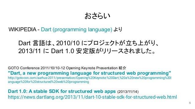 おさらい WIKIPEDIA - Dart (programming language) より Dart 言語は、2010/10 にプロジェクトが立ち上がり、 2013/11 に Dart 1.0 安定版がリリースされました。 5 Dart 1...