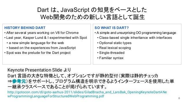 Dart は、JavaScript の知見をベースとした Web開発のための新しい言語として誕生 6 http://gotocon.com/dl/goto-aarhus-2011/slides/GiladBracha_and_LarsBak_O...