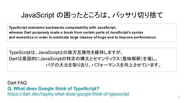JavaScript の困ったところは、バッサリ切り捨て 7 Dart FAQ Q. What does Google think of TypeScript? https://dart.dev/faq#q-what-does-google-t...