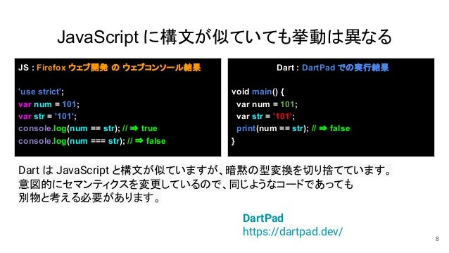 JavaScript に構文が似ていても挙動は異なる 8 DartPad https://dartpad.dev/ JS : Firefox ウェブ開発 の ウェブコンソール結果 'use strict'; var num = 101; var...