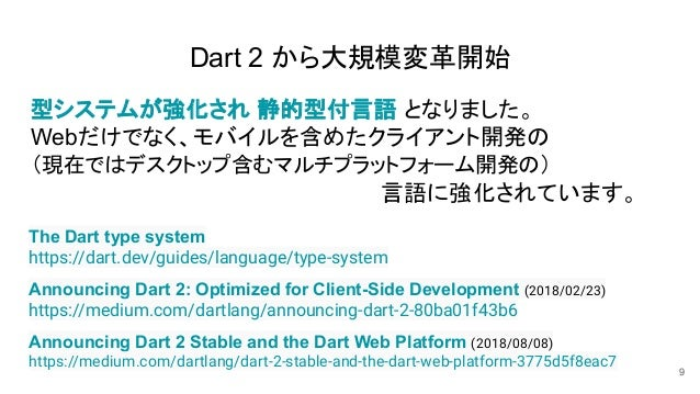 Dart 2 から大規模変革開始 型システムが強化され 静的型付言語 となりました。 Webだけでなく、モバイルを含めたクライアント開発の (現在ではデスクトップ含むマルチプラットフォーム開発の) 言語に強化されています。 9 Announci...