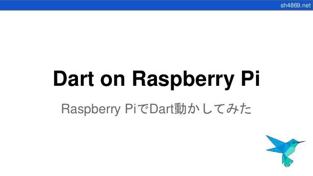 sh4869.net Dart on Raspberry Pi Raspberry PiでDart動かしてみた