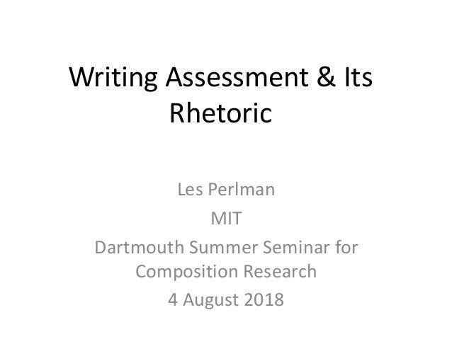 Writing Assessment & Its Rhetoric Les Perlman MIT Dartmouth Summer Seminar for Composition Research 4 August 2018
