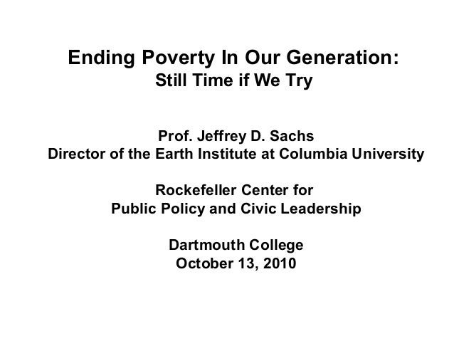 Ending Poverty In Our Generation: Still Time if We Try Prof. Jeffrey D. Sachs Director of the Earth Institute at Columbia ...