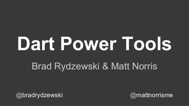 Dart Power Tools Brad Rydzewski & Matt Norris @bradrydzewski  @mattnorrisme