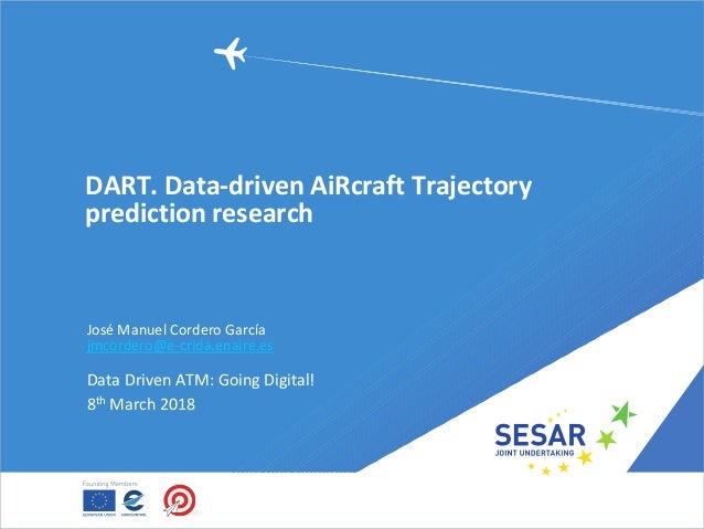 DART. Data-driven AiRcraft Trajectory prediction research José Manuel Cordero García jmcordero@e-crida.enaire.es Data Driv...