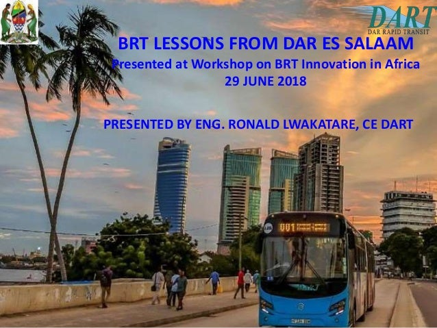 BRT LESSONS FROM DAR ES SALAAM Presented at Workshop on BRT Innovation in Africa 29 JUNE 2018 PRESENTED BY ENG. RONALD LWA...
