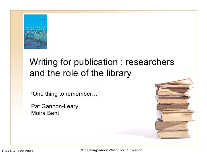 """Writing for publication : researchers               and the role of the library                 """"One   thing to remember…""""..."""