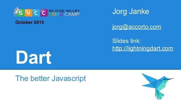 Dart The better Javascript Jorg Janke jorg@accorto.com Slides link: http://lightningdart.com October 2015