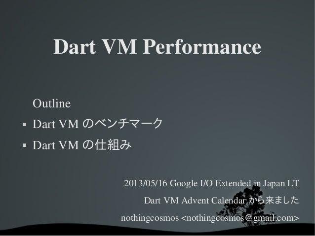 DartVMPerformanceOutline DartVM のベンチマーク DartVM の仕組み2013/05/16GoogleI/OExtendedinJapanLTDartVMAdventCalendar...