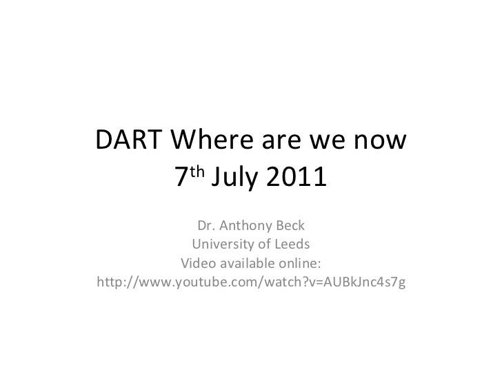 DART Where are we now 7 th  July 2011 Dr. Anthony Beck University of Leeds Video available online: http://www.youtube.com/...
