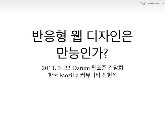 http://hyeonseok.com반응형 웹 디자인은  만능인가?2013. 3. 22 Darum 웹표준 간담회  한국 Mozilla 커뮤니티 신현석