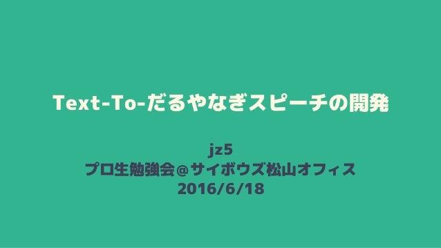 Text-To-だるやなぎスピーチの開発 jz5 プロ生勉強会@サイボウズ松山オフィス 2016/6/18