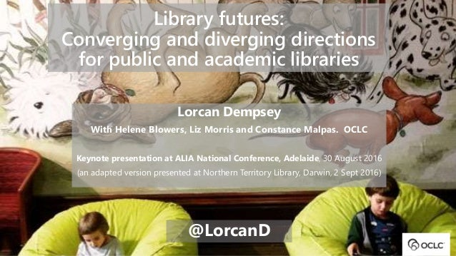 Library futures: Converging and diverging directions for public and academic libraries Lorcan Dempsey With Helene Blowers,...