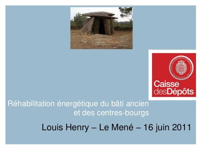 Réhabilitation énergétique du bâti ancien et des centres-bourgs Louis Henry – Le Mené – 16 juin 2011