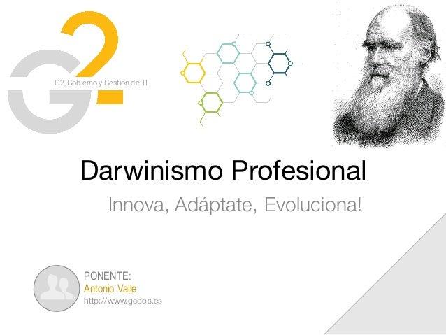 G2, Gobierno y Gestión de TI Darwinismo Profesional Innova, Adáptate, Evoluciona! PONENTE: Antonio Valle http://www.gedos....