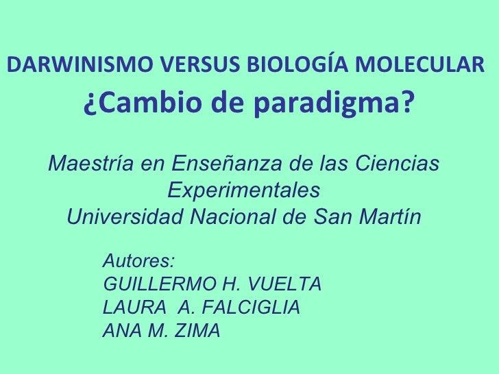 DARWINISMO VERSUS BIOLOGÍA MOLECULAR   ¿Cambio de paradigma? Autores:  GUILLERMO H. VUELTA LAURA  A. FALCIGLIA ANA M. ZIMA...