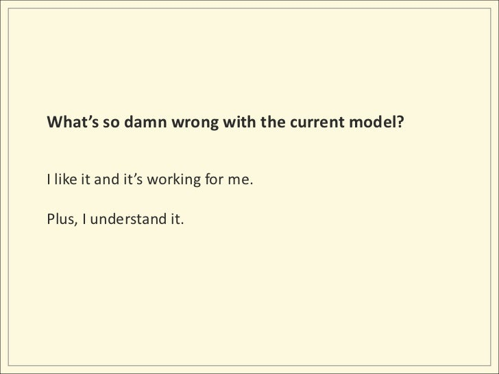 What's so damn wrong with the current model?<br />I like it and it's working for me.<br />Plus, I understand it.<br />
