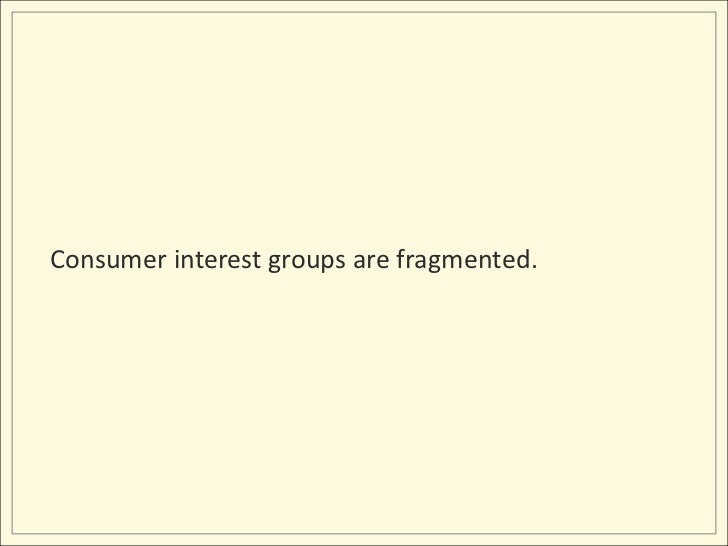Consumer interest groups are fragmented.<br />