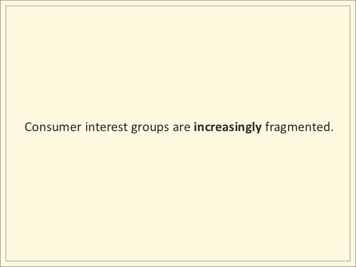 Consumer interest groups are increasingly fragmented.<br />
