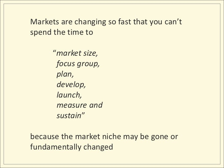 """Markets are changing so fast that you can't spend the time to """"market size, <br />  focus group, <br />  plan, <br /> ..."""