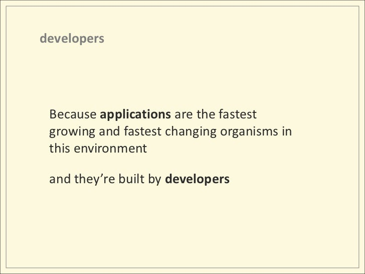 developers<br />Because applications are the fastest growing and fastest changing organisms in this environment<br />and t...