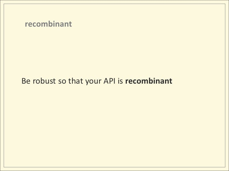 recombinant<br />Be robust so that your API is recombinant<br />