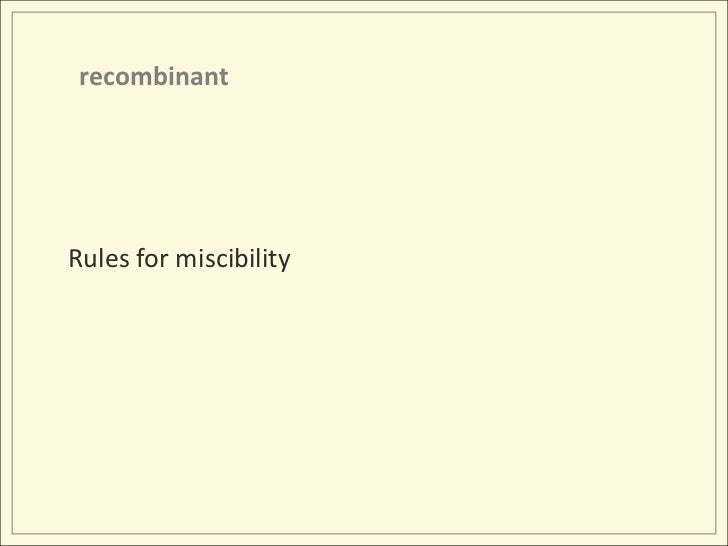 recombinant<br />Rules for miscibility<br />