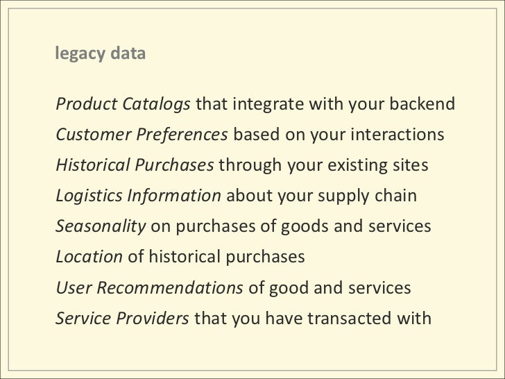 legacy data<br />Product Catalogs that integrate with your backend<br />Customer Preferences based on your interactions<br...