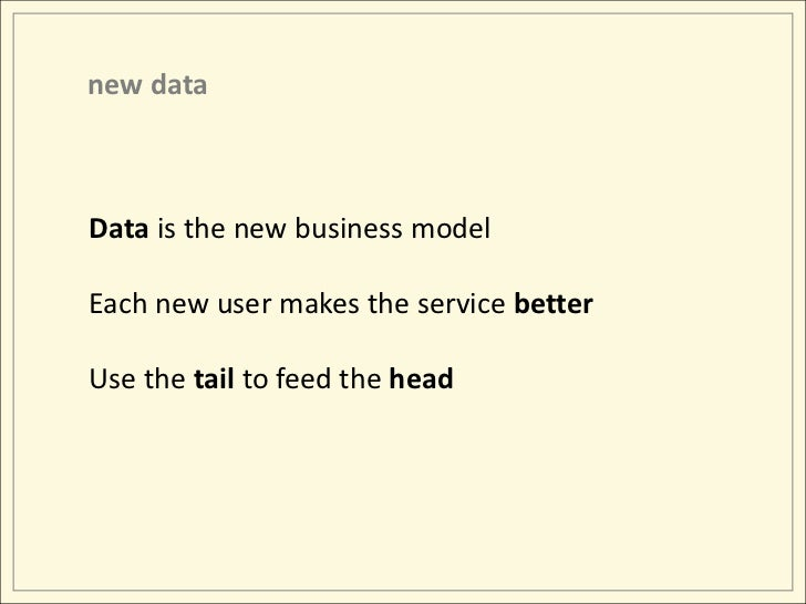 new data<br />Data is the new business model<br />Each new user makes the service better<br />Use the tail to feed the hea...