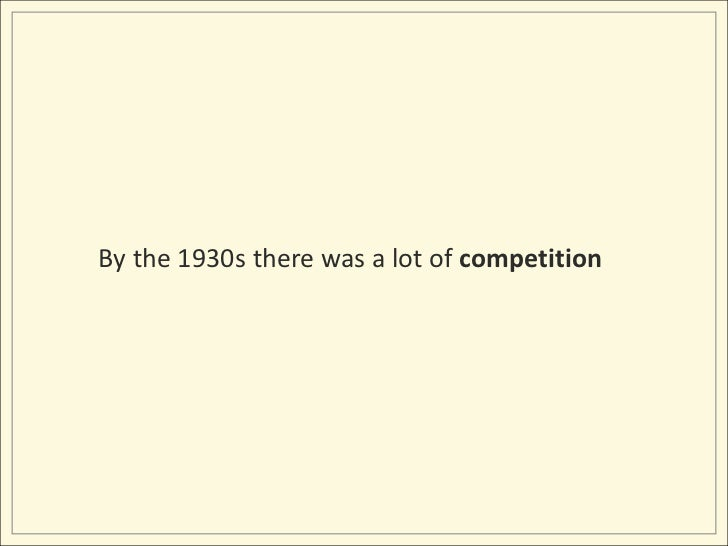 By the 1930s there was a lot of competition<br />