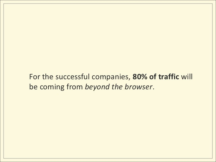 For the successful companies, 80% of traffic will be coming from beyond the browser. <br />